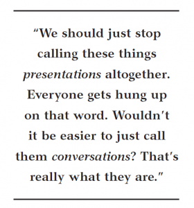 We should stop calling these things presentations. We should call the conversations. That's really what they are.