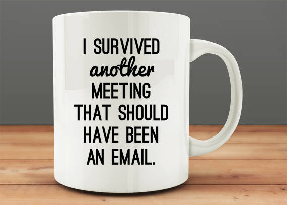 Coffee Mug with text lamenting inefficient and time-wasting meetings.